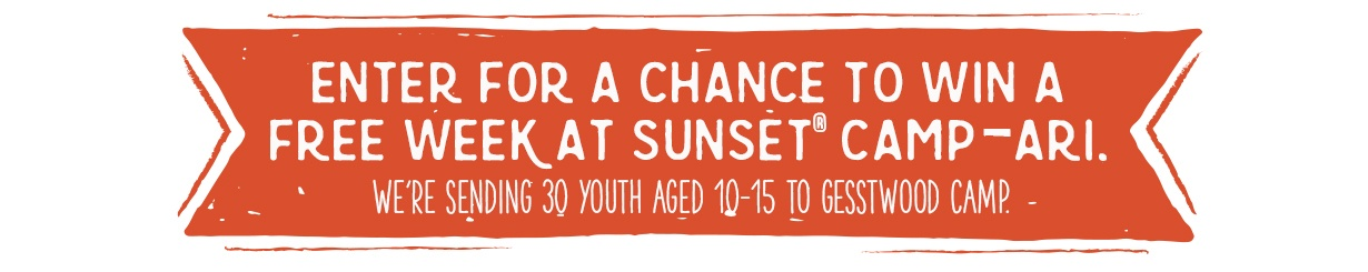 Enter for a chance to win a free week at SUNSET® CAMP-ARI.  We're sending 30 youth aged 10-15 to Gesstwood camp.